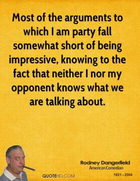 Rodney Dangerfield - Most of the arguments to which I am party fall somewhat short of being impressive, knowing to the fact that neither I nor my opponent knows what we are talking about.