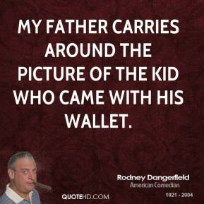 Rodney Dangerfield - My father carries around the picture of the kid who came with his wallet.