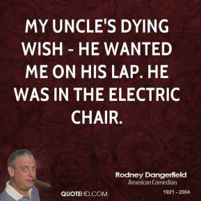 Rodney Dangerfield - My uncle's dying wish - he wanted me on his lap. He was in the electric chair.