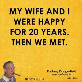 Rodney Dangerfield - My wife and I were happy for 20 years. Then we met.