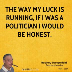 The way my luck is running, if I was a politician I would be honest.