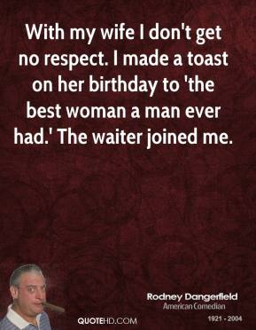 Rodney Dangerfield - With my wife I don't get no respect. I made a toast on her birthday to 'the best woman a man ever had.' The waiter joined me.