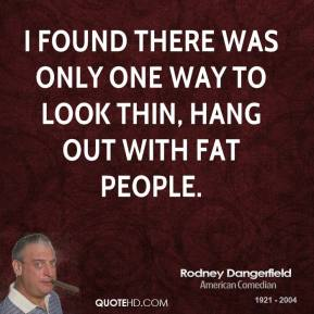 Rodney Dangerfield  - I found there was only one way to look thin, hang out with fat people.
