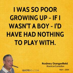 Rodney Dangerfield  - I was so poor growing up - if I wasn't a boy - I'd have had nothing to play with.