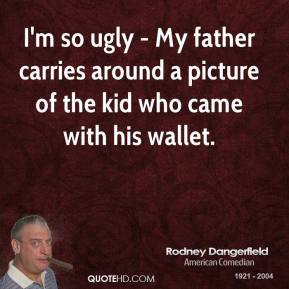 Rodney Dangerfield  - I'm so ugly - My father carries around a picture of the kid who came with his wallet.