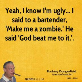 Rodney Dangerfield  - Yeah, I know I'm ugly... I said to a bartender, 'Make me a zombie.' He said 'God beat me to it.'.