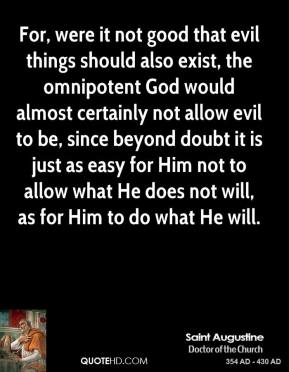 Saint Augustine  - For, were it not good that evil things should also exist, the omnipotent God would almost certainly not allow evil to be, since beyond doubt it is just as easy for Him not to allow what He does not will, as for Him to do what He will.