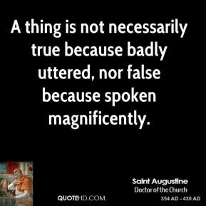 A thing is not necessarily true because badly uttered, nor false because spoken magnificently.