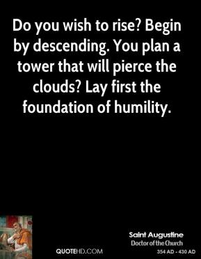 Saint Augustine - Do you wish to rise? Begin by descending. You plan a tower that will pierce the clouds? Lay first the foundation of humility.