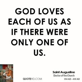 Saint Augustine - God loves each of us as if there were only one of us.
