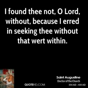 I found thee not, O Lord, without, because I erred in seeking thee without that wert within.