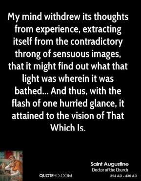 Saint Augustine - My mind withdrew its thoughts from experience, extracting itself from the contradictory throng of sensuous images, that it might find out what that light was wherein it was bathed... And thus, with the flash of one hurried glance, it attained to the vision of That Which Is.