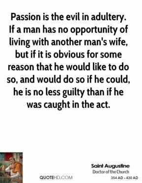 Saint Augustine - Passion is the evil in adultery. If a man has no opportunity of living with another man's wife, but if it is obvious for some reason that he would like to do so, and would do so if he could, he is no less guilty than if he was caught in the act.