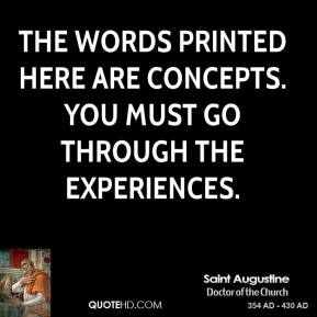 Saint Augustine - The words printed here are concepts. You must go through the experiences.