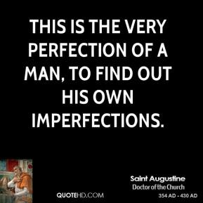 Saint Augustine - This is the very perfection of a man, to find out his own imperfections.