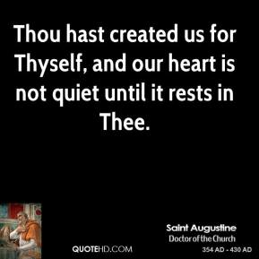Saint Augustine - Thou hast created us for Thyself, and our heart is not quiet until it rests in Thee.