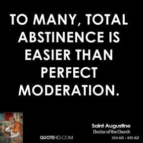 Saint Augustine - To many, total abstinence is easier than perfect moderation.