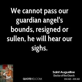 Saint Augustine - We cannot pass our guardian angel's bounds, resigned or sullen, he will hear our sighs.