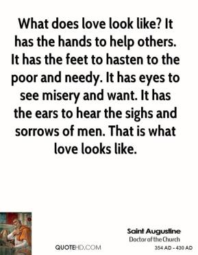 Saint Augustine - What does love look like? It has the hands to help others. It has the feet to hasten to the poor and needy. It has eyes to see misery and want. It has the ears to hear the sighs and sorrows of men. That is what love looks like.
