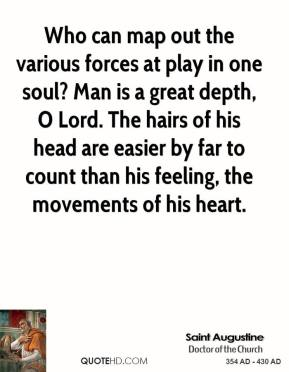 Saint Augustine - Who can map out the various forces at play in one soul? Man is a great depth, O Lord. The hairs of his head are easier by far to count than his feeling, the movements of his heart.