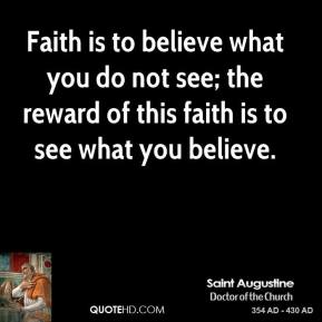 Saint Augustine - Faith is to believe what you do not see; the reward of this faith is to see what you believe.