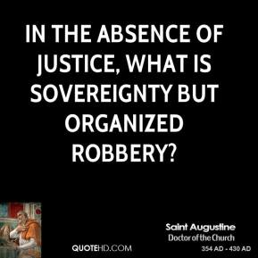 Saint Augustine - In the absence of justice, what is sovereignty but organized robbery?