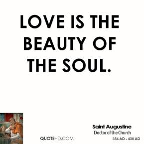 Saint Augustine - Love is the beauty of the soul.
