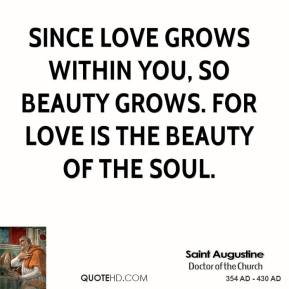 Saint Augustine - Since love grows within you, so beauty grows. For love is the beauty of the soul.