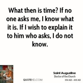 Saint Augustine - What then is time? If no one asks me, I know what it is. If I wish to explain it to him who asks, I do not know.