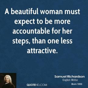 A beautiful woman must expect to be more accountable for her steps, than one less attractive.