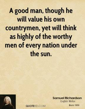 A good man, though he will value his own countrymen, yet will think as highly of the worthy men of every nation under the sun.