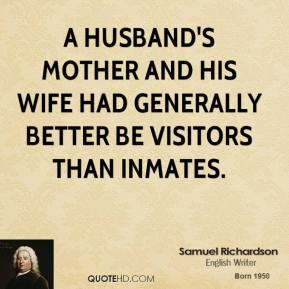 Samuel Richardson - A husband's mother and his wife had generally better be visitors than inmates.