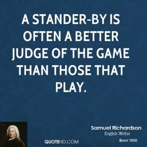 A Stander-by is often a better judge of the game than those that play.