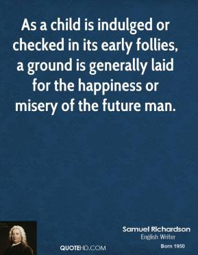 As a child is indulged or checked in its early follies, a ground is generally laid for the happiness or misery of the future man.