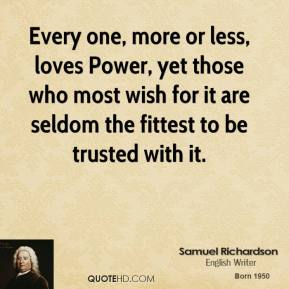 Every one, more or less, loves Power, yet those who most wish for it are seldom the fittest to be trusted with it.