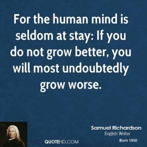 For the human mind is seldom at stay: If you do not grow better, you will most undoubtedly grow worse.