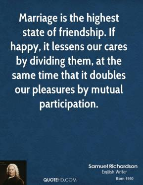 Samuel Richardson - Marriage is the highest state of friendship. If happy, it lessens our cares by dividing them, at the same time that it doubles our pleasures by mutual participation.