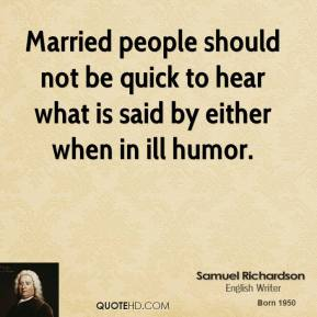 Samuel Richardson - Married people should not be quick to hear what is said by either when in ill humor.