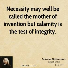 Samuel Richardson - Necessity may well be called the mother of invention but calamity is the test of integrity.
