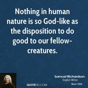 Samuel Richardson - Nothing in human nature is so God-like as the disposition to do good to our fellow-creatures.