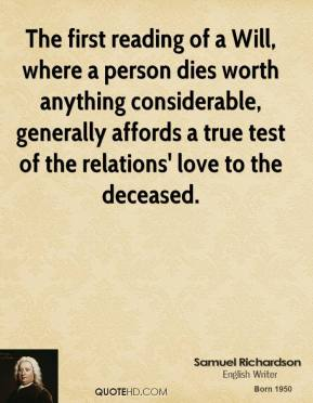 Samuel Richardson - The first reading of a Will, where a person dies worth anything considerable, generally affords a true test of the relations' love to the deceased.