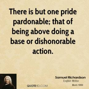Samuel Richardson - There is but one pride pardonable; that of being above doing a base or dishonorable action.