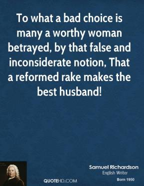 Samuel Richardson - To what a bad choice is many a worthy woman betrayed, by that false and inconsiderate notion, That a reformed rake makes the best husband!