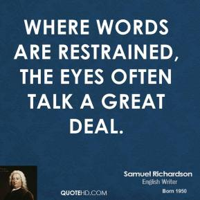 Samuel Richardson - Where words are restrained, the eyes often talk a great deal.