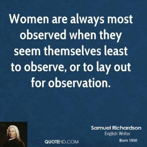 Samuel Richardson - Women are always most observed when they seem themselves least to observe, or to lay out for observation.