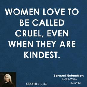 Women love to be called cruel, even when they are kindest.