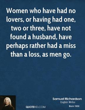 Women who have had no lovers, or having had one, two or three, have not found a husband, have perhaps rather had a miss than a loss, as men go.