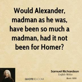 Would Alexander, madman as he was, have been so much a madman, had it not been for Homer?
