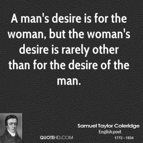 Samuel Taylor Coleridge - A man's desire is for the woman, but the woman's desire is rarely other than for the desire of the man.