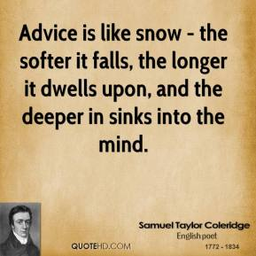 Samuel Taylor Coleridge - Advice is like snow - the softer it falls, the longer it dwells upon, and the deeper in sinks into the mind.